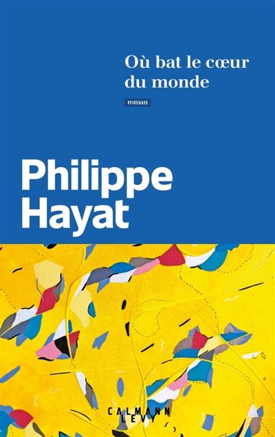 Où bat le coeur du monde / Philippe Hayat | Philippe Hayat
