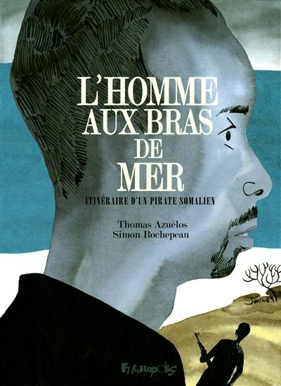 homme aux bras de mer (L') : Itinéraire d'un pirate somalien | Rochepeau, Simon. Auteur