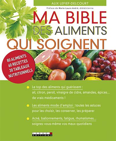 Ma bible des aliments qui soignent : 80 aliments, 60 recettes, 30 tableaux nutritionnels   Lefief-Delcourt, Alix. Auteur
