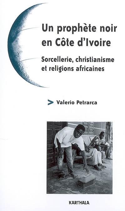 Un prophète noir en Côte d'Ivoire : sorcellerie, christianisme et religions africaines
