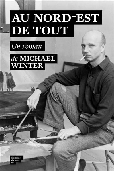 Au nord-est de tout | Michael Winter (1965-....). Auteur