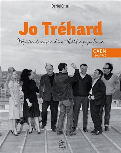Jo Tréhard, maître d'oeuvre d'un théâtre populaire : Caen, 1945-1972 | Grisel, Daniel. Auteur