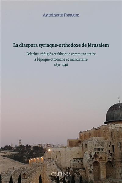 La diaspora syriaque-orthodoxe de Jérusalem : pèlerins, réfugiés et fabrique communautaire à l'époque ottomane et mandataire : 1831-1948