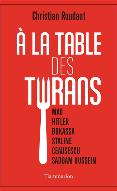 A la table des tyrans : Mao, Hitler, Bokassa, Staline, Ceausescu, Saddam Hussein