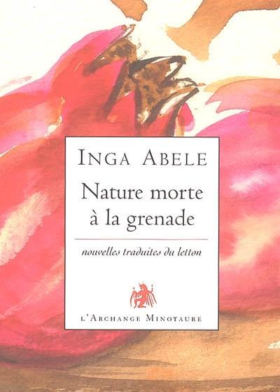 Nature morte à la grenade : nouvelles | Abele, Inga (1972-....). Auteur