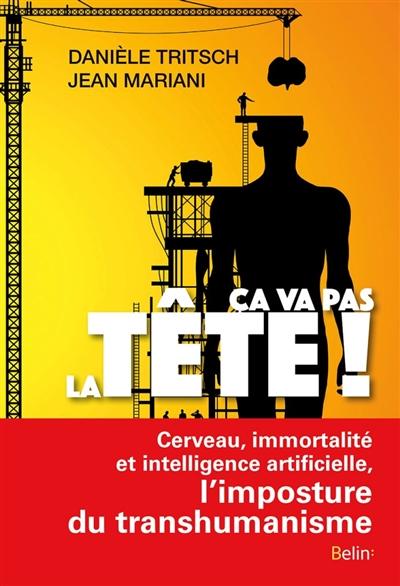Ca va pas la tête ! : cerveau, immortalité et intelligence artificielle, l'imposture du transhumanisme