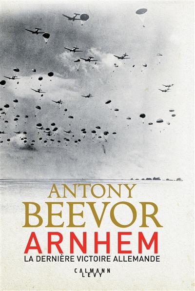 Arnhem : la dernière victoire allemande   Beevor, Antony (1946-....). Auteur