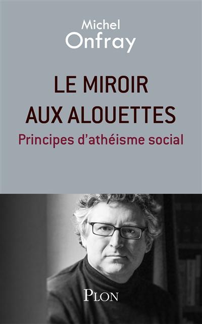 Le  miroir aux alouettes : principes d'athéisme social   Onfray, Michel (1959-....). Auteur