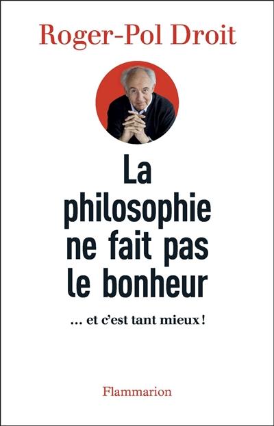 philosophie ne fait pas le bonheur (La) : et c'est tant mieux !   Droit, Roger-Pol (1949-....). Auteur