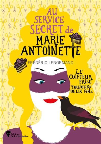 Au service secret de Marie-Antoinette. Vol. 6. Le coiffeur frise toujours deux fois