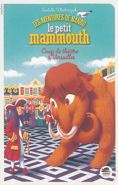Les aventures de Nanou le petit mammouth. Coup de théâtre à Versailles