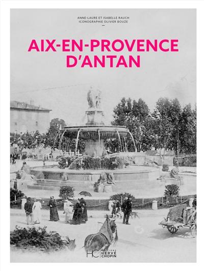 Aix-en-Provence d'antan : Aix-en-Provence et les communes du Pays d'Aix à travers la carte postale ancienne