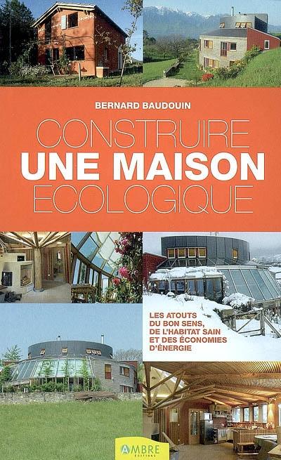 Construire une maison écologique : les atouts du bon sens, de l'habitat sain et des économies d'énergie   Baudouin, Bernard. Auteur