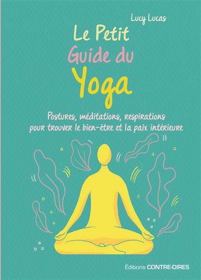 Le petit guide du yoga : postures, méditations, respirations pour trouver le bien-être et la paix intérieure