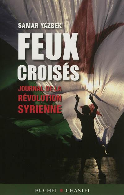 Feux croisés : journal de la révolution syrienne / Samar Yazbek | Yazbak, Samar (1970-....). Auteur