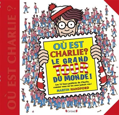Où est Charlie ? : le grand tour du monde ! : les 12 lieux  préférés de Charlie, comme vous ne les avez jamais vus !