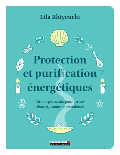 Protection et purification énergétiques : rituels puissants pour attirer chance, amour et abondance