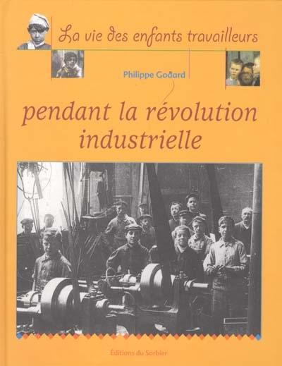 vie des enfants travailleurs pendant la révolution industrielle (La )   Godard, Philippe (1959-....). Auteur