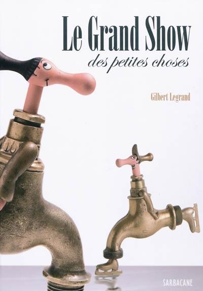 Le grand show des petites choses / Gilbert Legrand  