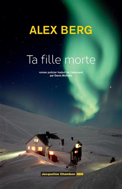 Ta fille morte : roman policier | Alex Berg (1963-....). Auteur