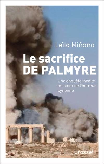 Le sacrifice de Palmyre : une enquete inédite au coeur de l'horreur syrienne / Leila Minano | Minano, Leila. Auteur