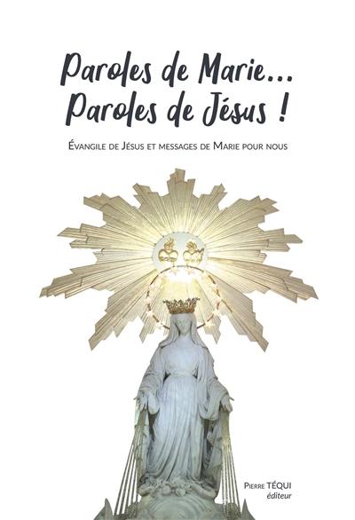 Paroles de Marie... paroles de Jésus ! : Evangile de Jésus et messages de Marie pour nous