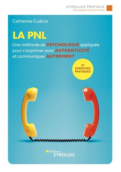La PNL : une méthode de psychologie appliquée pour s'exprimer avec authenticité et communiquer autrement : 45 exercices pratiques