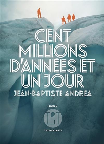 Cent millions d'années et un jour : roman | Andrea, Jean-Baptiste. Auteur