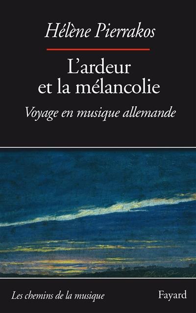 L'ardeur et la mélancolie : voyage en musique allemande | Pierrakos, Hélène (1957-....). Auteur