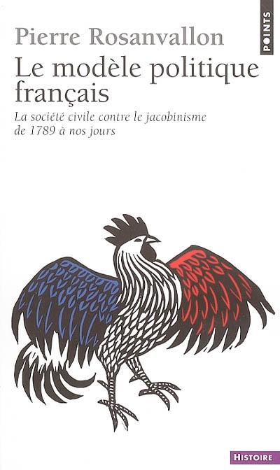 Le modèle politique français : la société civile contre le jacobinisme de 1789 à nos jours