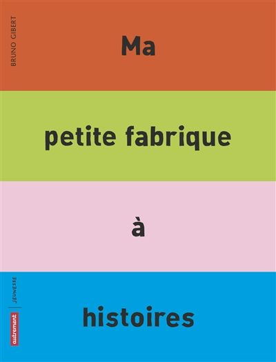 Ma petite fabrique à histoires / Bruno Gibert | Gibert, Bruno (1961-....). Auteur