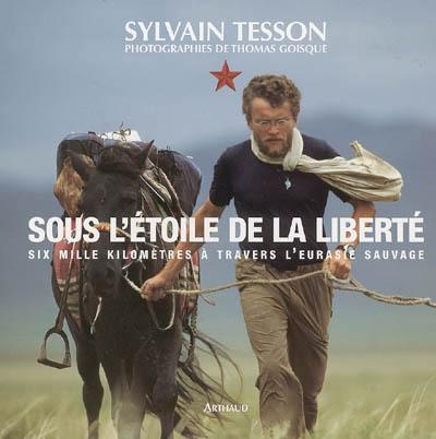 Sous l'étoile de la liberté : six mille kilomètres à travers l'Eurasie sauvage | Tesson, Sylvain (1972-....). Auteur