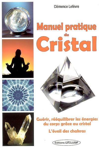 Manuel pratique du cristal : guérir, rééquilibrer les énergies du corps grâce au cristal : l'éveil des chakras