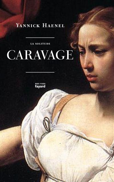 La solitude Caravage / Yannick Haenel | Haenel, Yannick (1967-....). Auteur