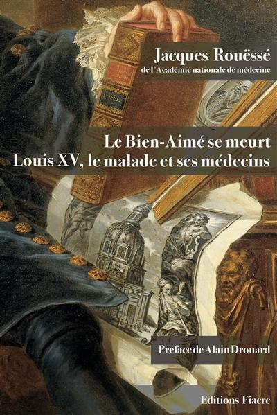 Le Bien-Aimé se meurt : Louis XV, le malade et ses médecins
