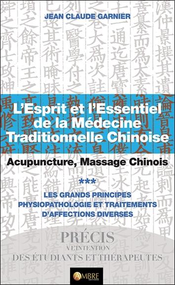 L'esprit et l'essentiel de la médecine traditionnelle chinoise : acupuncture, massage chinois. Vol. 3. Les grands principes : physiopathologie et traitements d'affections diverses