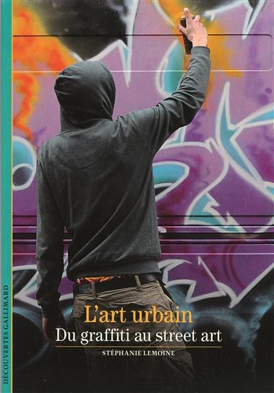 L' art urbain : du graffiti au street art / Stéphanie Lemoine | Lemoine, Stéphanie, auteur
