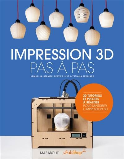 Impression 3D : pas à pas : 30 tutoriels et projets à réaliser pour maitriser l'impression 3D / Samuel N. Bernier, Bertier Luyt & Tatiana Reinhard | Bernier, Samuel N.. Auteur