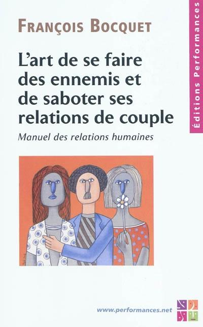 L'art de se faire des ennemis et de saboter ses relations de couple : manuel des relations humaines