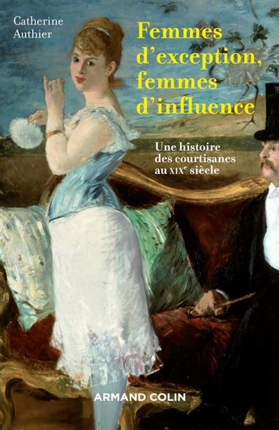 Femmes d'exception, femmes d'influence : une histoire des courtisanes au XIXe siècle / Catherine Authier   Authier, Catherine. Auteur