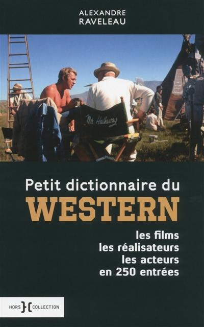 Petit dictionnaire du western : les films, les réalisateurs, les acteurs en 250 entrées | Alexandre Raveleau (1982-....). Auteur