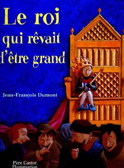 Le roi qui rêvait d'être grand / Jean-François Dumont | Dumont, Jean-François (1959-....). Auteur