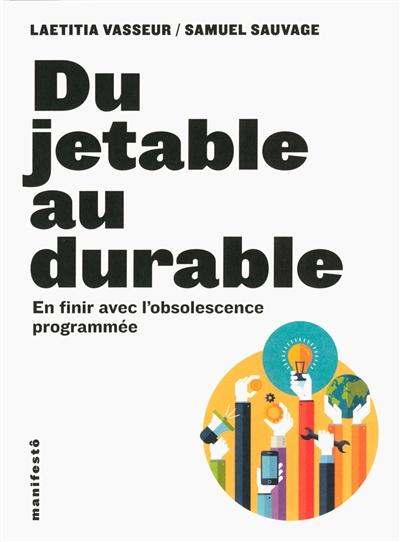 Du jetable au durable : en finir avec l'obsolescence programmée / Laetitia Vasseur, Samuel Sauvage | Vasseur, Laetitia. Auteur