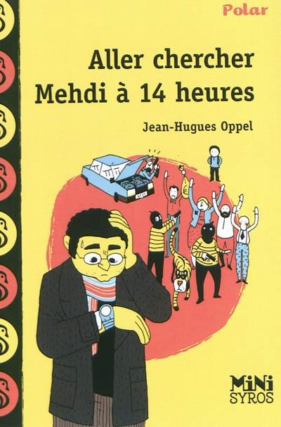 Aller chercher Mehdi à 14 heures / Jean-Hugues Oppel | OPPEL, Jean-Hugues. Auteur