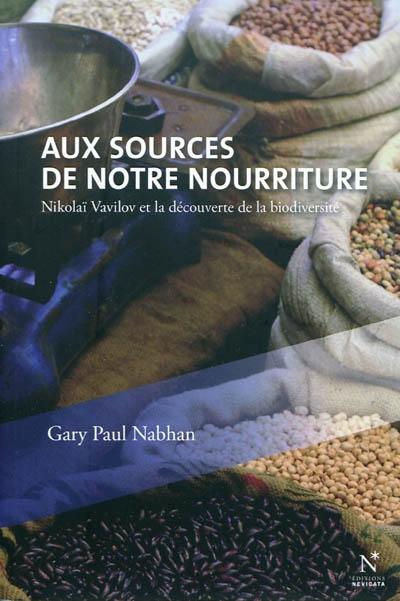 Aux sources de notre nourriture : Nikolaï Vavilov et la découverte de la biodiversité / Gary Paul Nabhan | Nabhan, Gary Paul (1952-....)