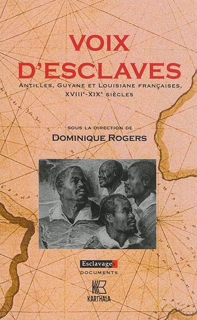Voix d'esclaves : Antilles, Guyane et Louisiane françaises, XVIIIe-XIXe siècles / sous la direction de Dominique Rogers  