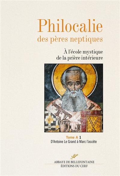Philocalie des Pères neptiques : à l'école mystique de la prière intérieure. Vol. A1. D'Antoine le Grand à Marc l'Ascète