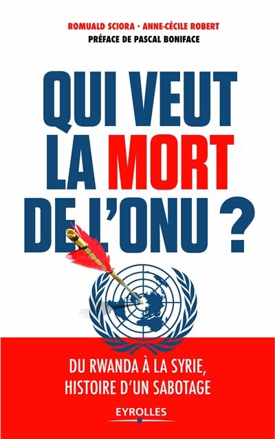 Qui veut la mort de l'ONU ? : du Rwanda à la Syrie, histoire d'un sabotage