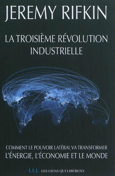 troisième révolution industrielle (La) : Comment le pouvoir latéral va transformer l'énergie, l'économie et le monde | Rifkin, Jeremy. Auteur