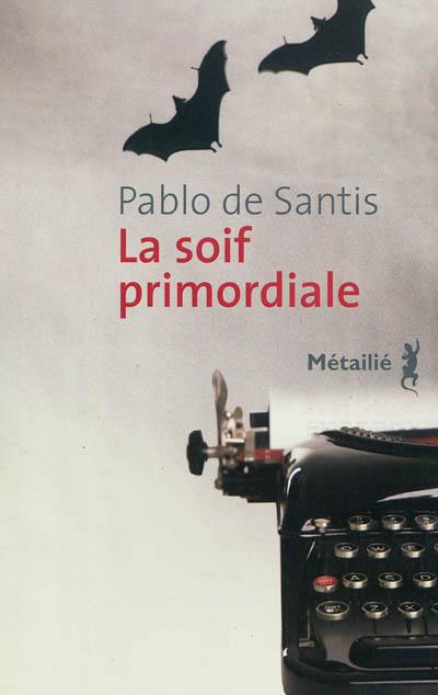 La Soif primordiale | Santis, Pablo de (1963-....). Auteur